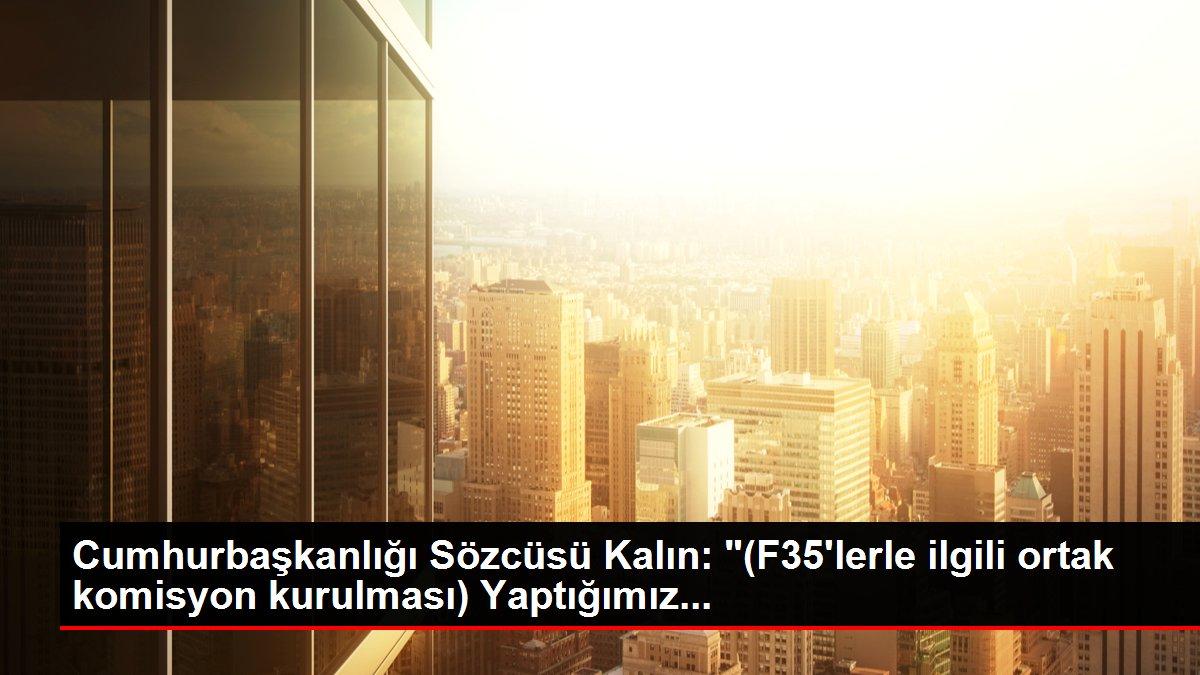 Cumhurbaşkanlığı Sözcüsü Kalın: '(F35'lerle ilgili ortak komisyon kurulması) Yaptığımız...