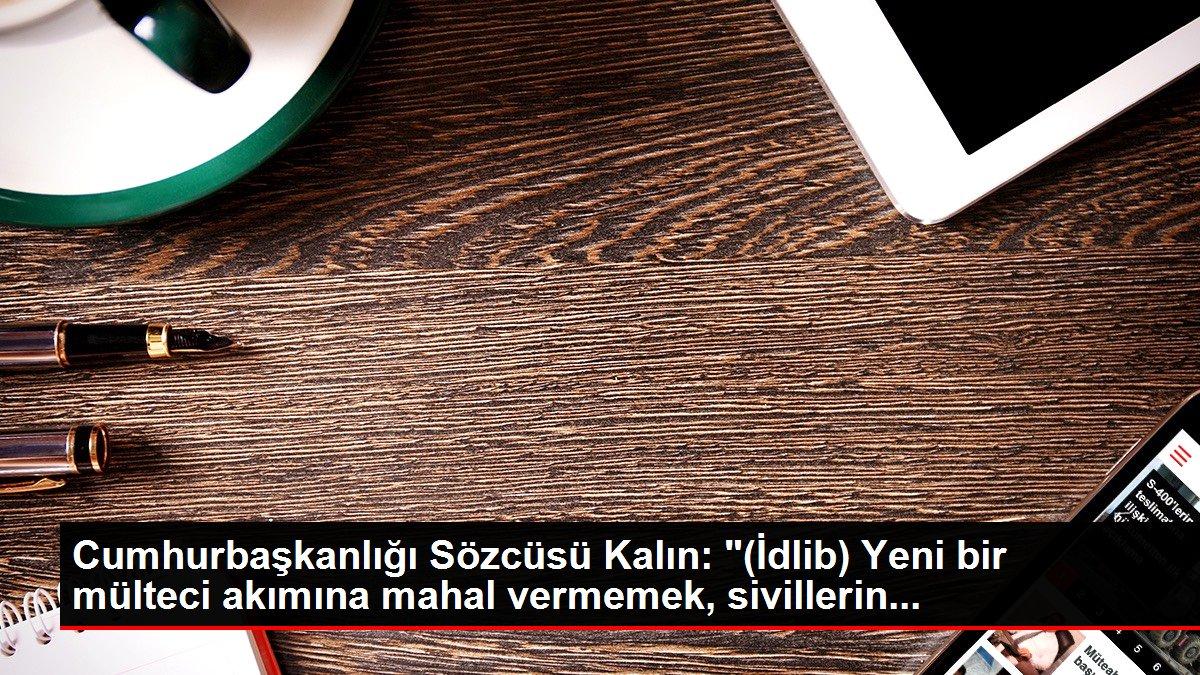 Cumhurbaşkanlığı Sözcüsü Kalın: '(İdlib) Yeni bir mülteci akımına mahal vermemek, sivillerin...