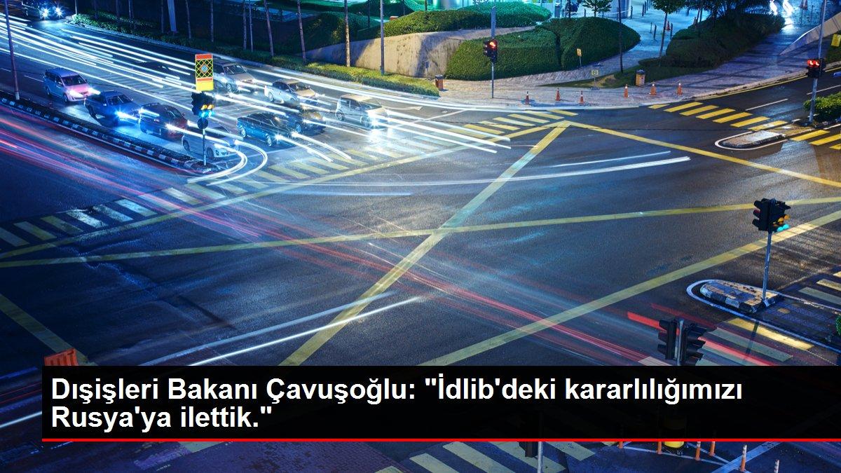 Dışişleri Bakanı Çavuşoğlu: 'İdlib'deki kararlılığımızı Rusya'ya ilettik.'