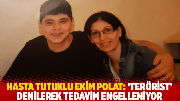 Hasta tutuklu Ekim Polat: 'Terörist' denilerek tedavim engelleniyor