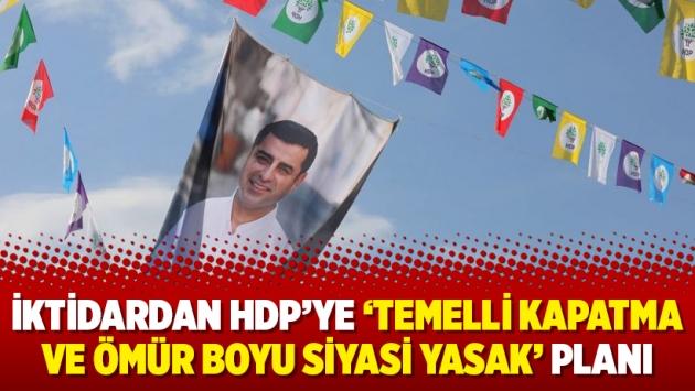 İktidardan HDP'ye 'temelli kapatma ve ömür boyu siyasi yasak' planı