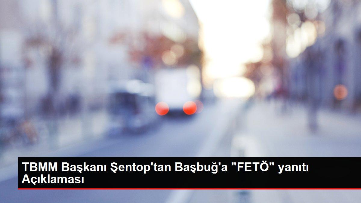 TBMM Başkanı Şentop'tan Başbuğ'a 'FETÖ' yanıtı Açıklaması